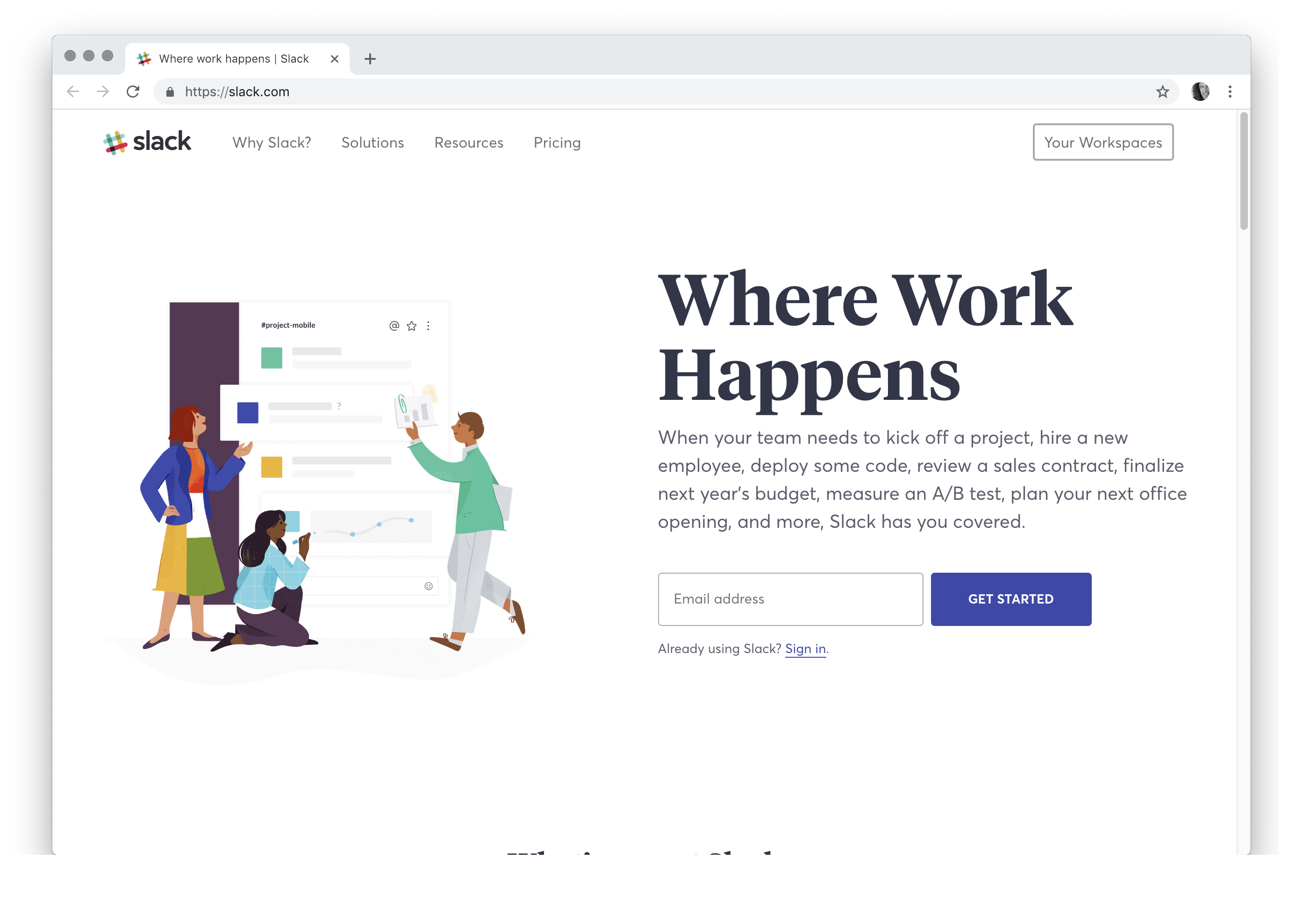 Where Work Happens When your team needs to kick off a project, hire a new employee, deploy some code, review a sales contract, finalize next year's budget, measure an A/B test, plan your next office opening, and more, Slack has you covered.